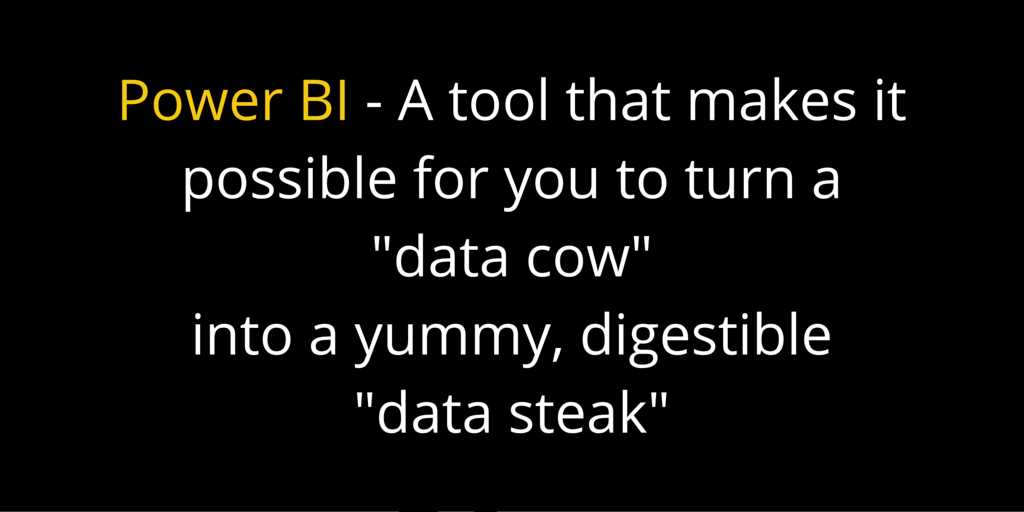 "Power BI - A tool that makes it possible for you to turn a ""data cow"" into a yummy, digestible ""data steak"""