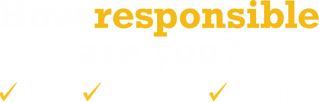 How responsible are you? Set limits. Recognize the risks. Know when to quit.
