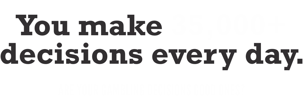 You make 35,000+ decisions every day. Are your gambling decisions good ones?