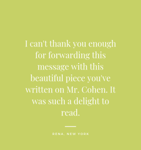 I can't thank you enough for forwarding this message with this beautiful piece you've written on Mr. Cohen. It was such a delight to read. Rena, New York