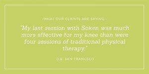 My last session with Soken was much more effective for my knee than were four sessions of traditional physical therapy. -D.B. San Francisco