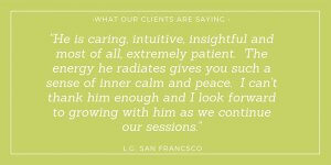 He is caring, intuitive, insightful and most of all, extremely patient. L.G. San Francisco