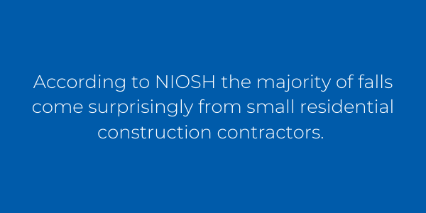 According to NIOSH the majority of falls come surprisingly from small residential construction contractors