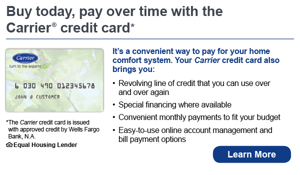 Buy today, pay over time with the Carrier credit card. It's a convenient way to pay for your home comfort system. Your Carrier credit card also brings you revolving line of credit that you can use over and over again, special financing where available, convenient monthly payments to fit your budget, easy-to-use online account management and bill payment options. The Carrier credit card is issued with approved credit by Wells Fargo Bank, N.A. Equal Housing Lender. Learn more.