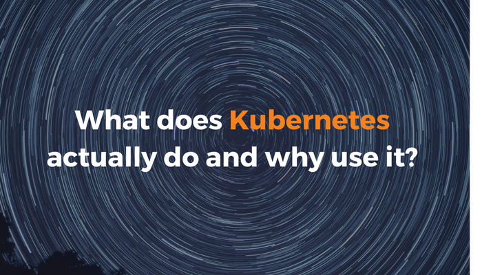 What does Kubernetes actually do and why use it?