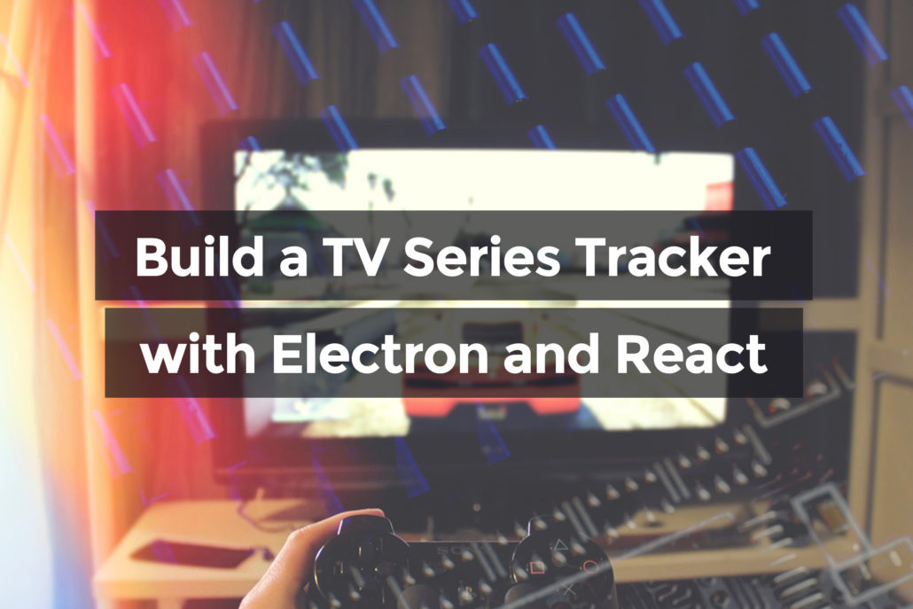 Build a TV Series Tracker With Electron and React