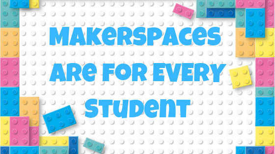 Makerspaces are for EVERY student
