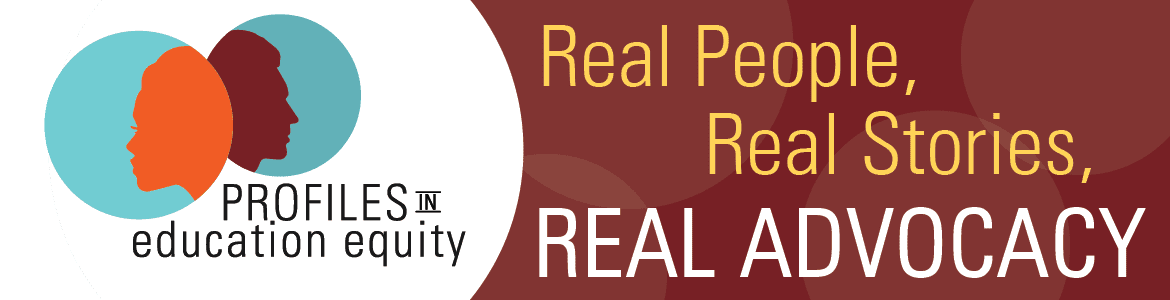 Profiles in Education Equity. Real People, Real Stories, Real Advocacy