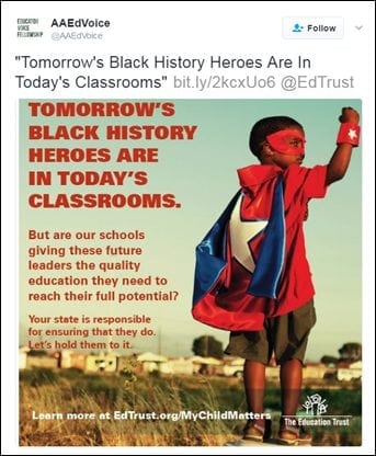 "[@AAEdVoice: ""Tomorrow's Black History Heroes Are In Today's Classrooms"" bit.ly/2kcxUo6 @EdTrust [TOMORROW'S BLACK HISTORY HEROES ARE IN TODAY'S CLASSROOMS. But are our schools giving these future leaders the quality education they need to reach their full potential? Your state is responsible for ensuring that they do. Let's hold them to it. Learn more at EdTrust.org/MyChildMatters"