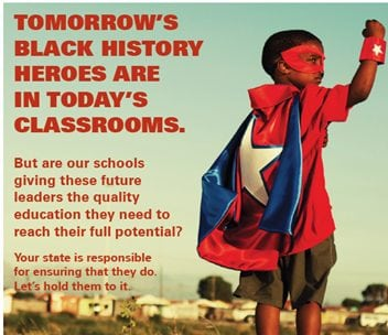 TOMORROW'S BLACK HISTORY HEROES ARE IN TODAY'S CLASSROOMS. But are our schools giving these future leaders the quality education they need to reach their full potential? Your state is responsible for ensuring that they do. Let's hold them to it.]