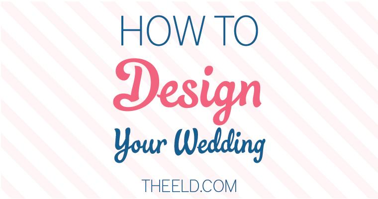 How To Design Your Wedding via TheELD.com