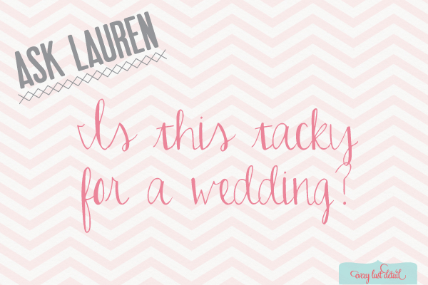 Ask Lauren: Is This Tacky For A Wedding?  via TheELD.com