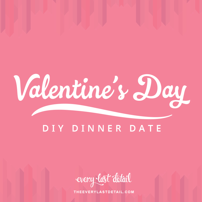 Valentine\'s Day DIY Dinner Date | Every Last Detail