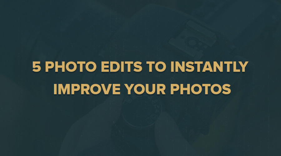 5 Photo Edits to Instantly Improve your Photos