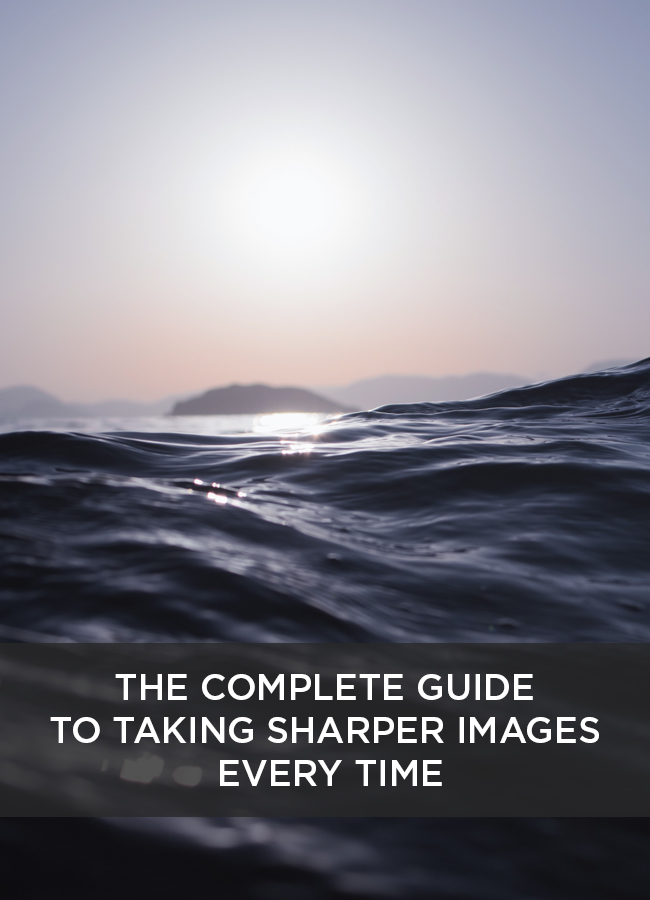 The Complete Guide to Taking Sharper Images Every Time