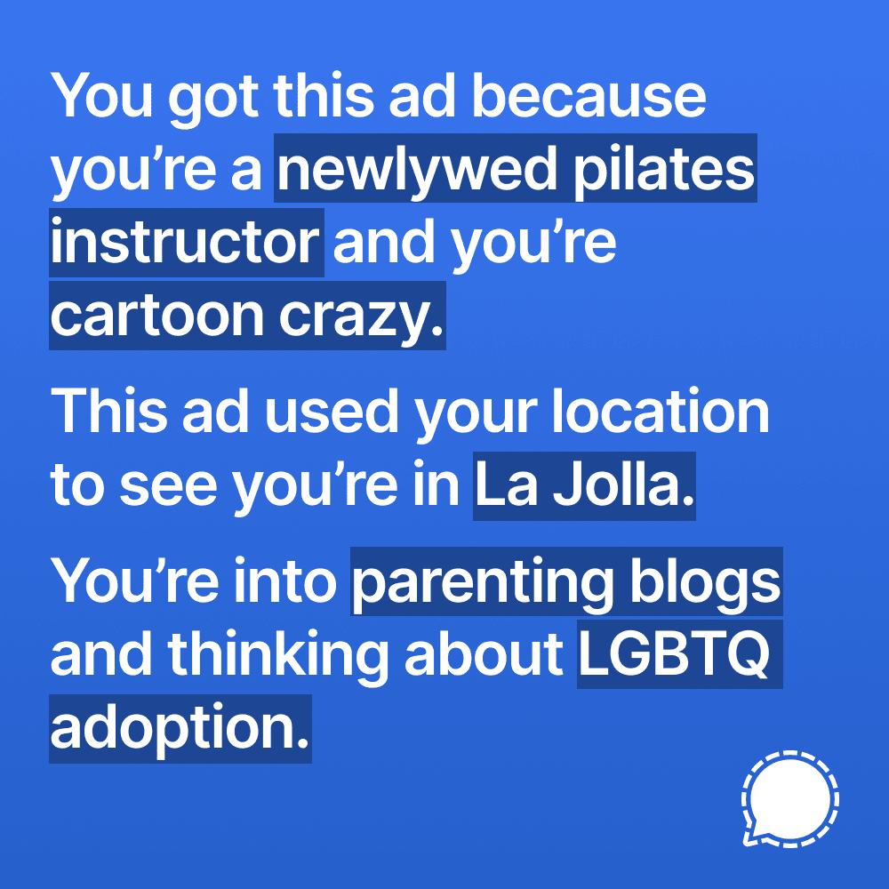 An example of such an ad. It says:<br><br>You got this ad because you're a (newlywed pilates instructor) and you're (cartoon crazy.)<br><br>This ad used your location to see you're in (La Jolla.)<br><br>You're into (parenting blogs) and thinking about (LGBTQ adoption.)