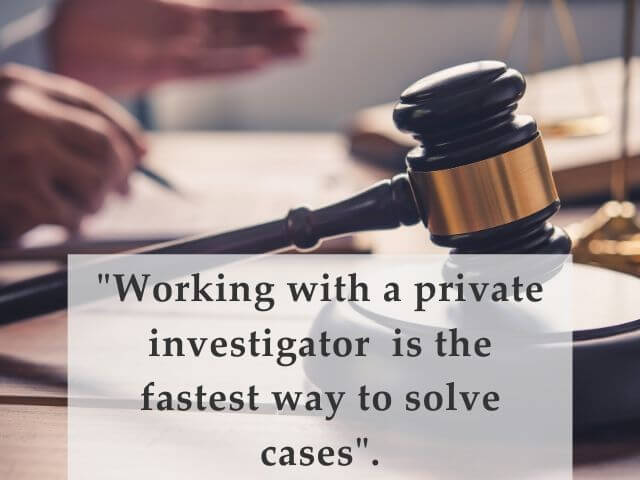 Quote: Private Investigators help solve cases faster.