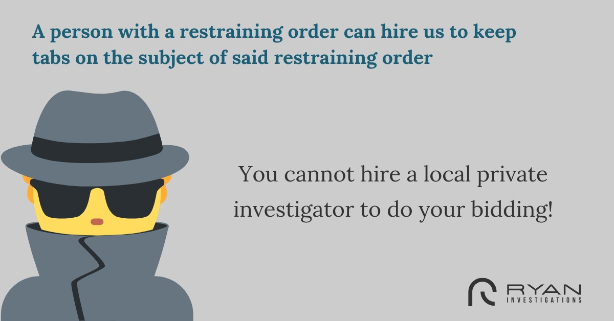 A person with a restraining order can hire us to keep tabs on the subject of said restraining order