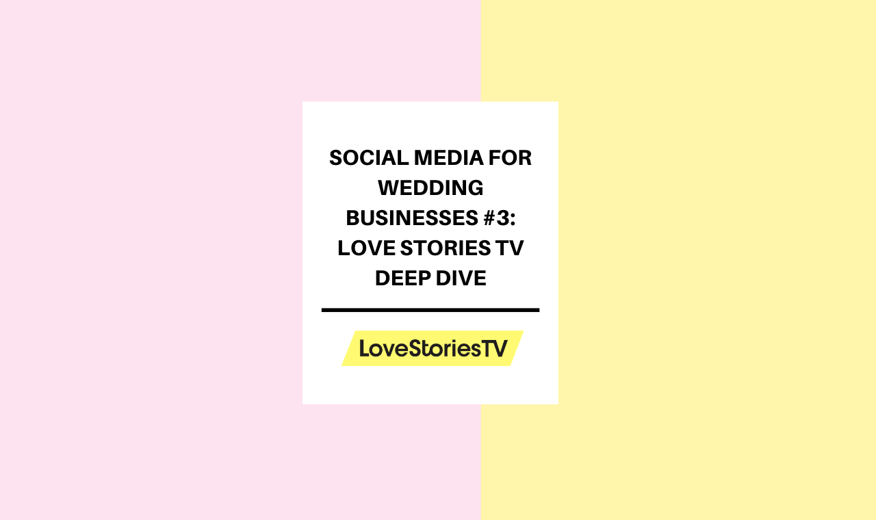 Social Media for Wedding Businesses #3: Love Stories TV Deep Dive