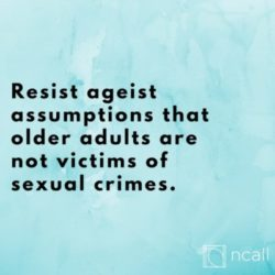 Resist ageist assumptions that older adults are not victims of sexual crimes.