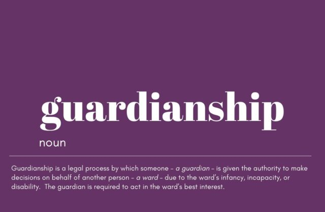 Graphic that reads: Guardianship. noun. uardianship is a legal process by which someone – a guardian – is given the authority to make decisions on behalf of another person – a ward – due to the ward's infancy, incapacity, or disability. The guardian is required to act in the ward's best interest.