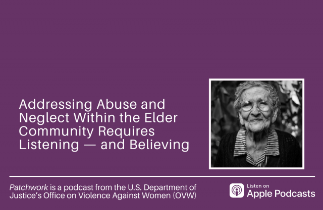 Gray scale photo of an older white woman wearing glasses. Text reads: Addressing Abuse and Neglect Within the Elder Community Requires Listening — and Believing. Patchwork is a podcast from the Department of Justice's Office on Violence Against Women (OVW). Listen on Apple Podcasts logo. Photo by Cristian Newman from Unsplash