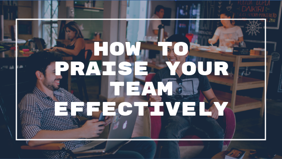 how to praise your team effectively