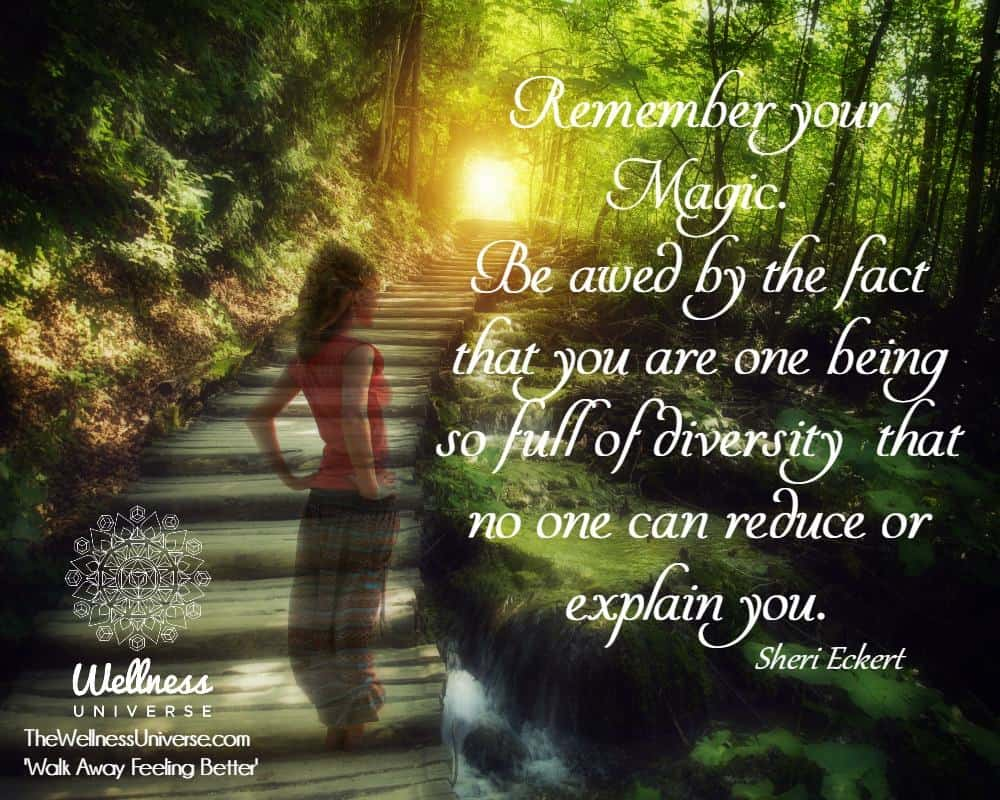 Remember your Magic. Be awed by the fact that you are one being so full of diversity that no one can