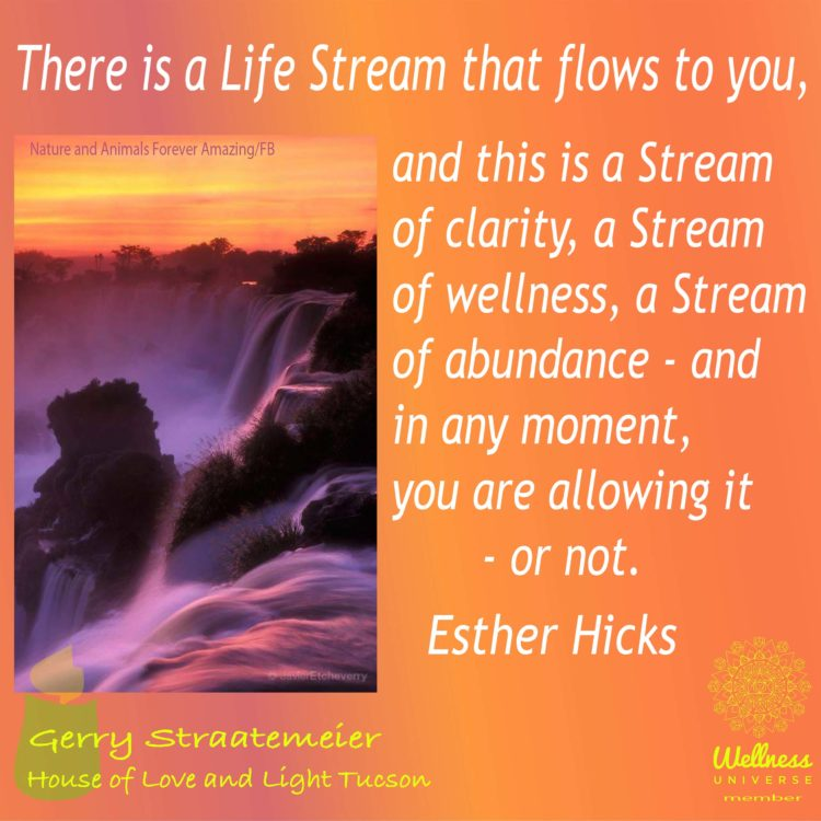 Your life is a Stream of Clarity, of Wellness, of Peace, Abundance and Joy – and at any moment