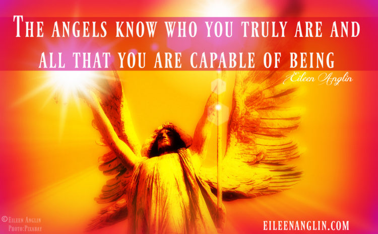 """The angels know who you truly are and all that you are capable of being."" Eileen Anglin"