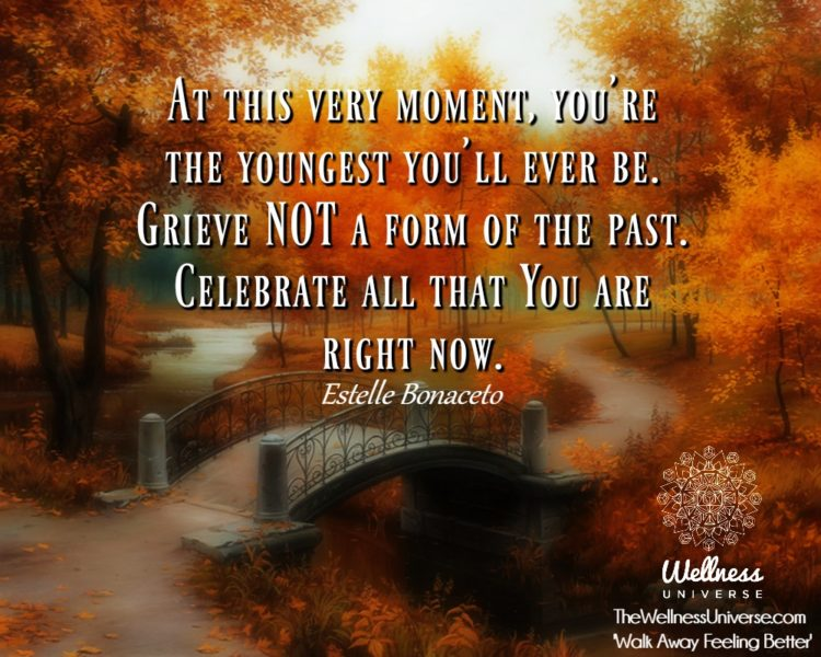 At this very moment, you're the youngest you'll ever be. Grieve NOT a form of the past.