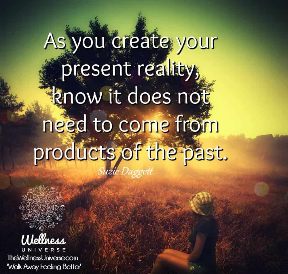 As you create your present reality, know it does not need to come from products of the past. ~@Suzie