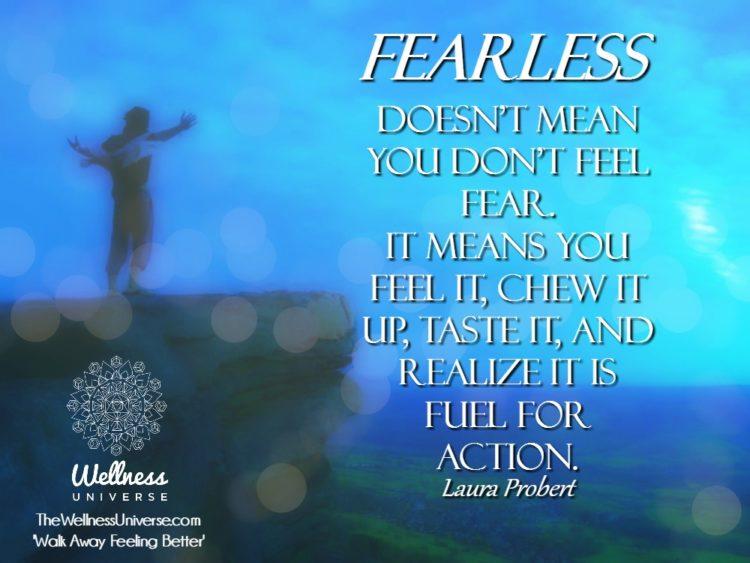 Fearless Doesn't mean you don't feel fear. It means you feel it, chew it up, taste it, a