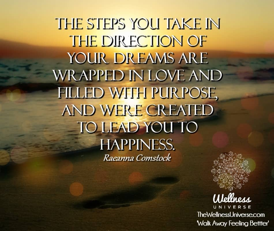 The steps you take in the direction of your Dreams are wrapped in Love and filled with purpose, and