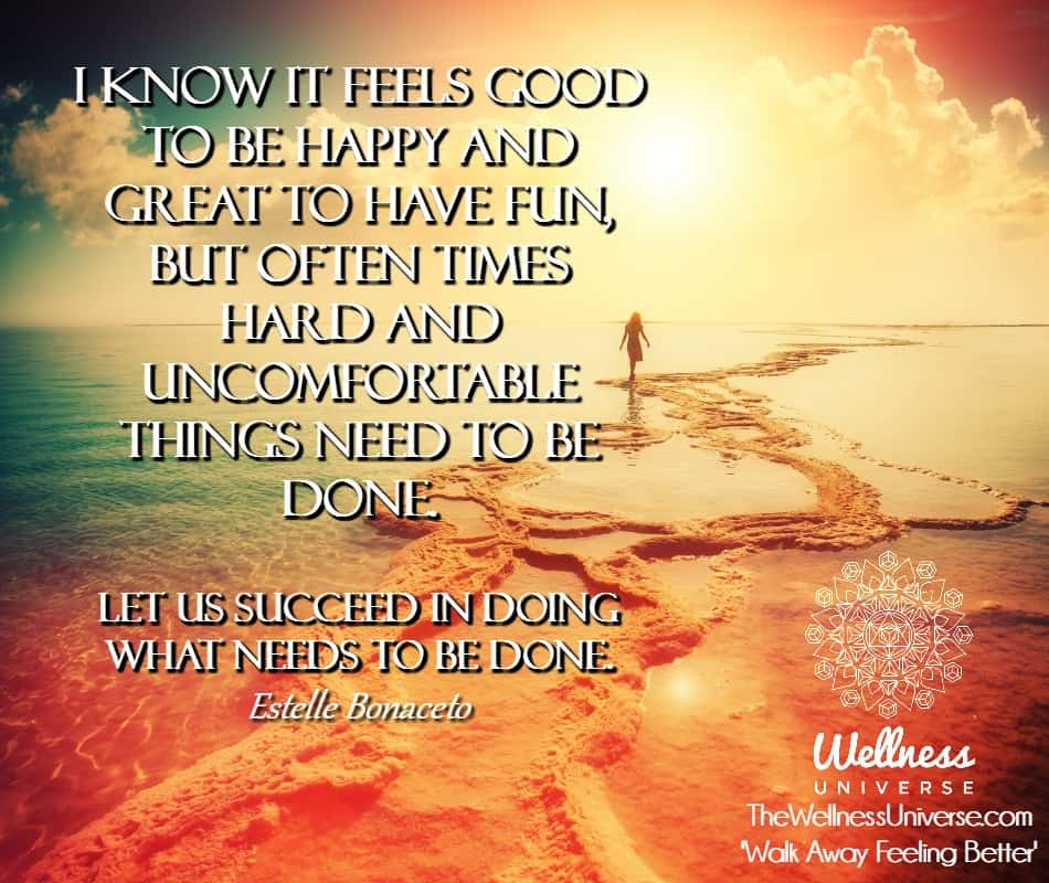 I know it feels good to be happy and great to have fun, but often times hard and uncomfortable thing