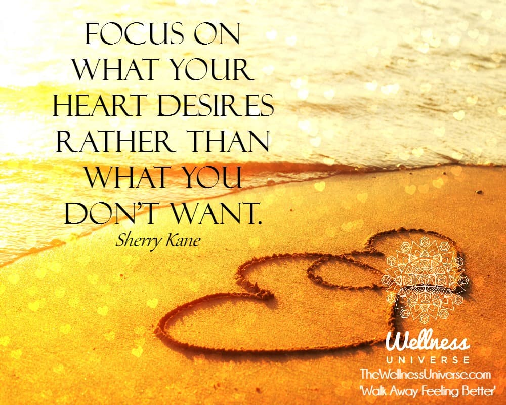 Focus on what your Heart desires rather than what you don't want. ~@sherrykane #WUWorldChanger