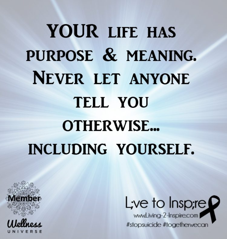 YOUR life has purpose & meaning. Never let anyone tell you otherwise… including yourself.