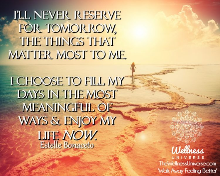 I'll never reserve for tomorrow, the things that matter most to me. I choose to fill my days i