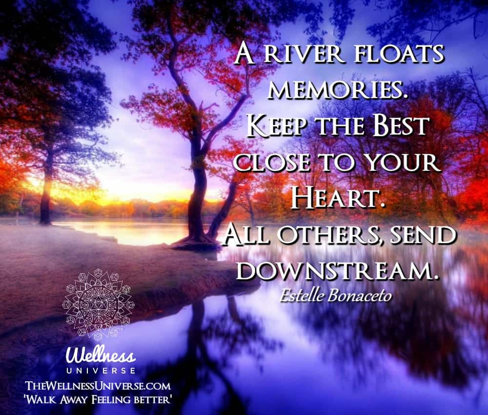 A river floats memories. Keep the Best close to your Heart. All others, send downstream. ~@estellebo