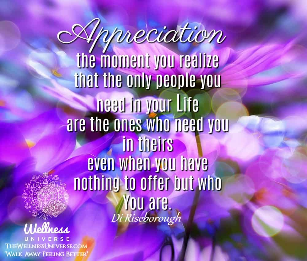 Appreciation… the moment you realize that the only people you need in your Life are the ones w