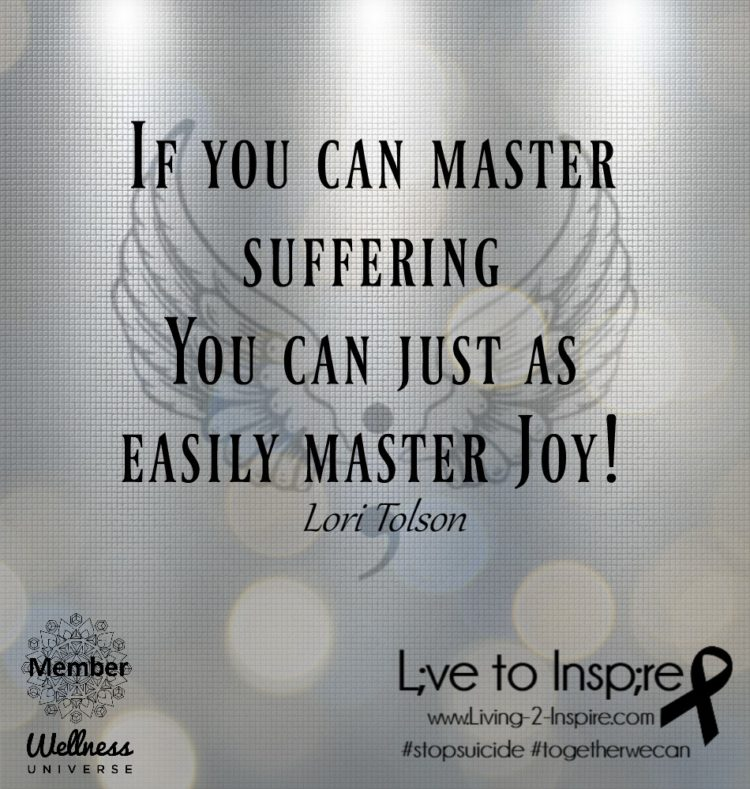If you can master suffering You can just as easily master Joy! ~Lori Tolson Live to Inspire with Kim