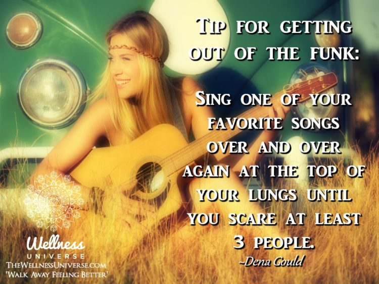 Tip for getting out of the funk: Sing one of your favorite songs over and over again at the top of y