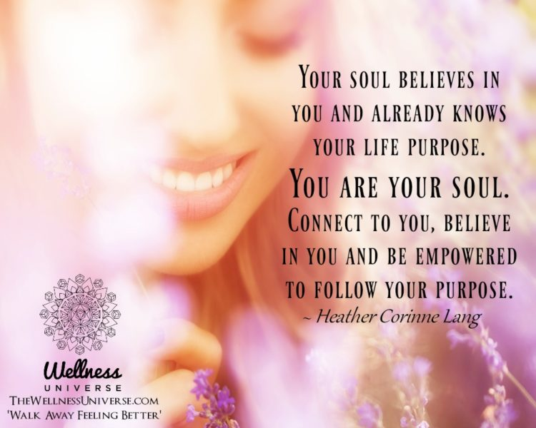 Your soul believes in you and already knows your life purpose. You are your soul. Connect to you, be
