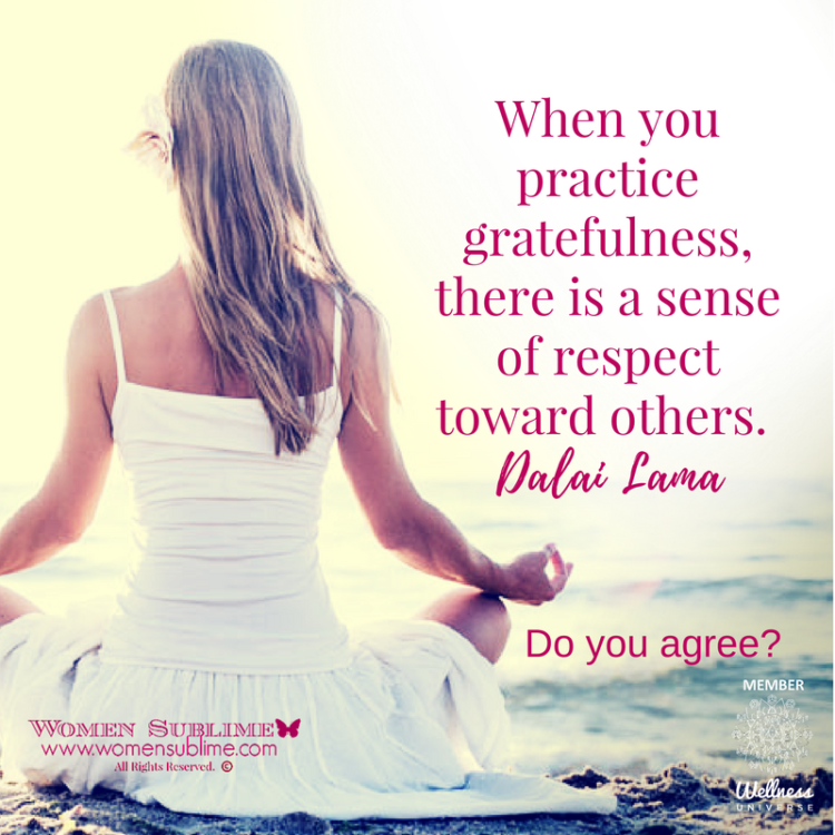When you practice gratefulness, there is a sense of respect toward others. ~ Dalai Lama Love & b