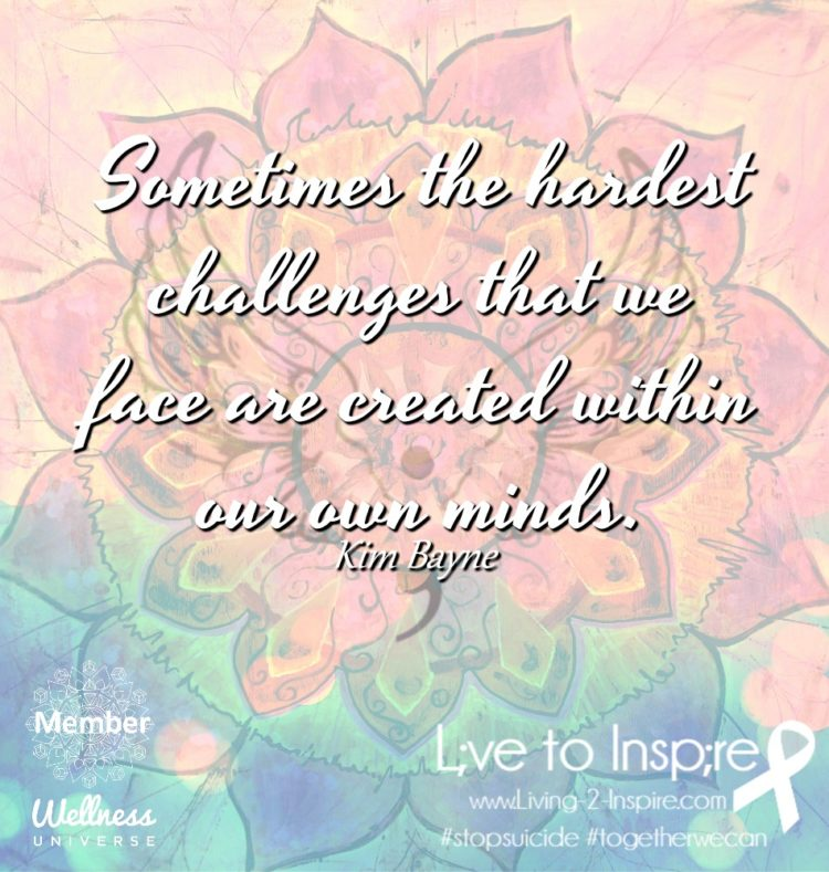 Sometimes the hardest challenges that we face are created within our own minds. ~Kim Bayne Live to I