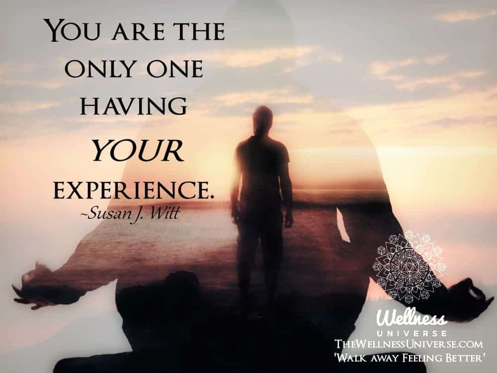 You are the only one having your experience. ~@susanjwitt #WUWorldChanger https://www.facebook.com/W