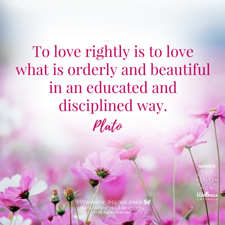To love rightly is to love what is orderly and beautiful in an educated and disciplined way. ~Plato