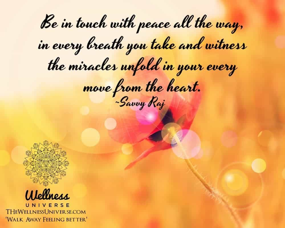 Be in touch with peace all the way, in every breath you take and witness the miracles unfold in your