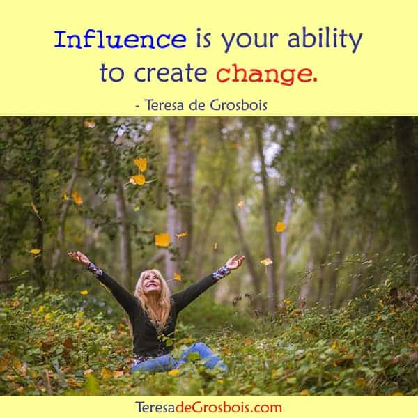 Influence is your ability to create change. TeresaDee-poster-37