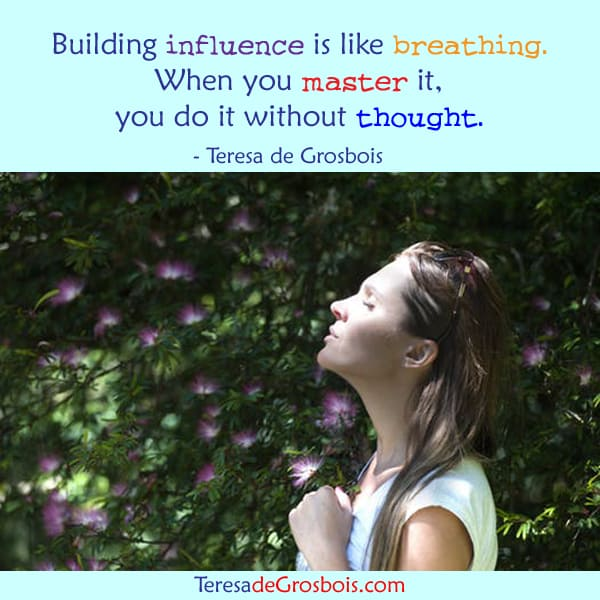 Building influence is like breathing. When you master it, you do it without thought. TeresaDee-poste